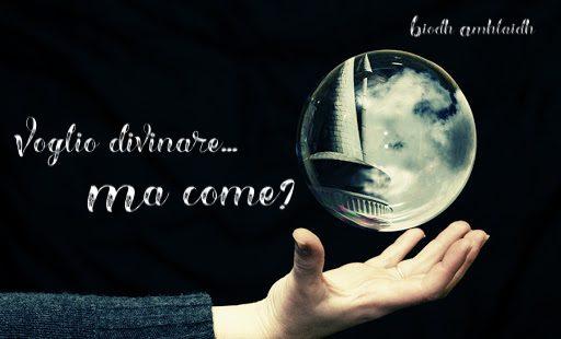 Voglio divinare… Ma come?